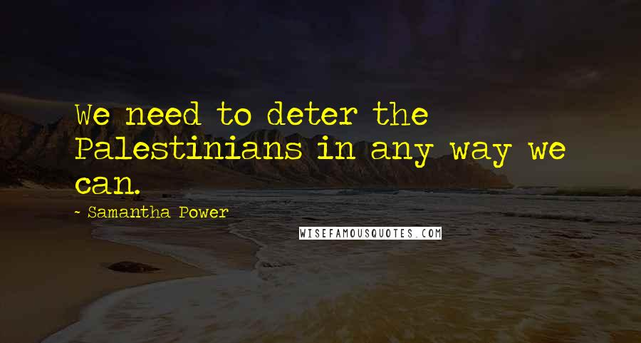 Samantha Power quotes: We need to deter the Palestinians in any way we can.