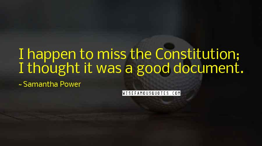Samantha Power quotes: I happen to miss the Constitution; I thought it was a good document.
