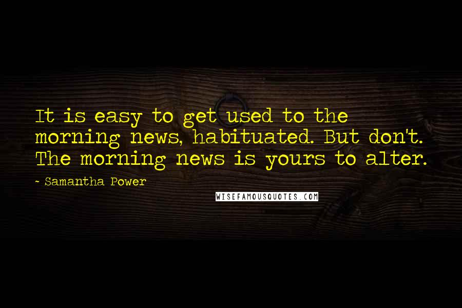 Samantha Power quotes: It is easy to get used to the morning news, habituated. But don't. The morning news is yours to alter.