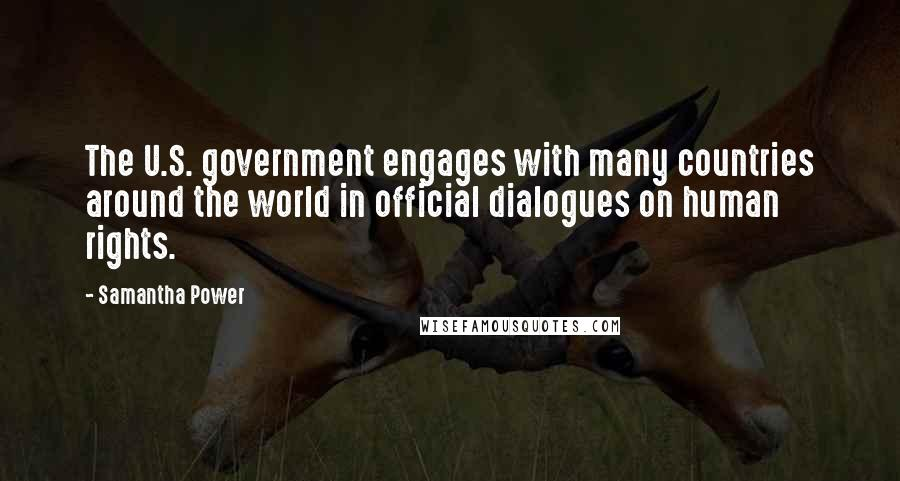 Samantha Power quotes: The U.S. government engages with many countries around the world in official dialogues on human rights.