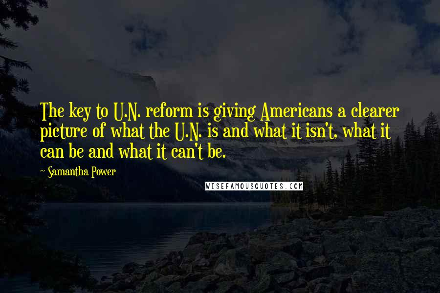 Samantha Power quotes: The key to U.N. reform is giving Americans a clearer picture of what the U.N. is and what it isn't, what it can be and what it can't be.