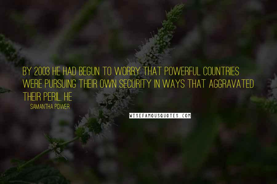 Samantha Power quotes: By 2003 he had begun to worry that powerful countries were pursuing their own security in ways that aggravated their peril. He