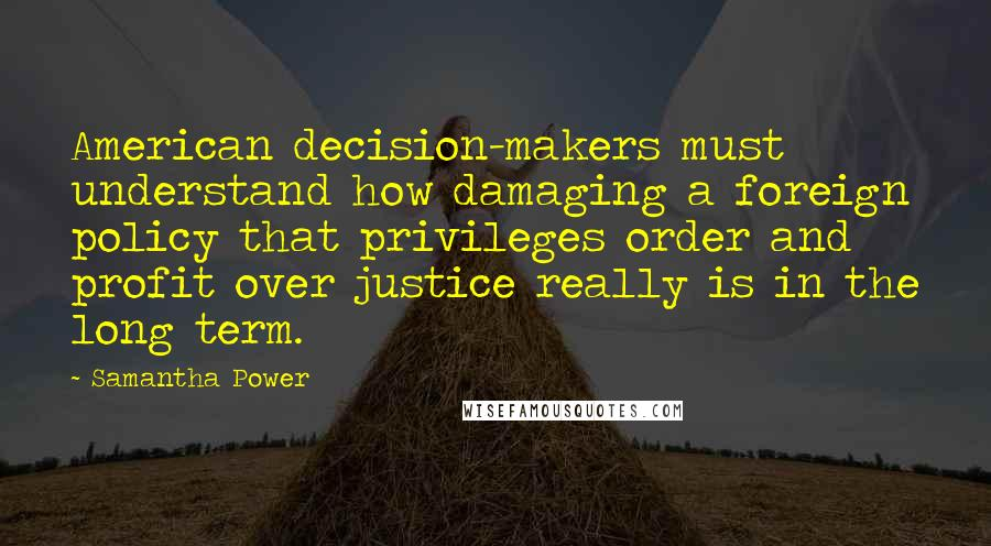 Samantha Power quotes: American decision-makers must understand how damaging a foreign policy that privileges order and profit over justice really is in the long term.