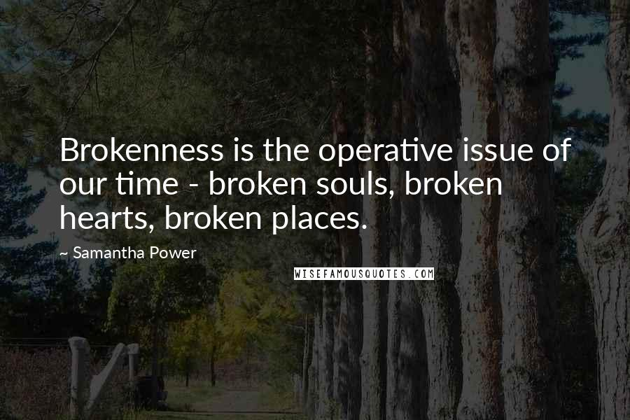 Samantha Power quotes: Brokenness is the operative issue of our time - broken souls, broken hearts, broken places.