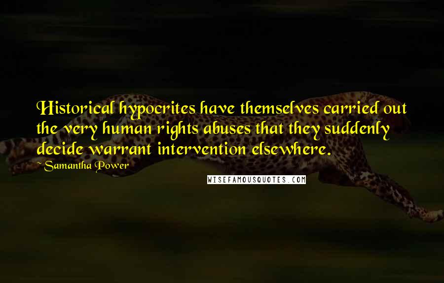 Samantha Power quotes: Historical hypocrites have themselves carried out the very human rights abuses that they suddenly decide warrant intervention elsewhere.
