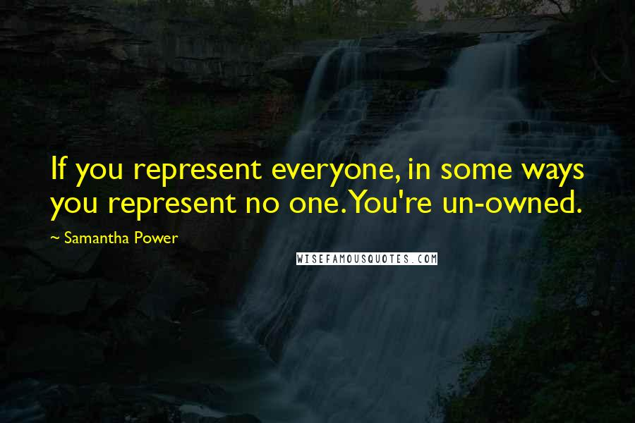 Samantha Power quotes: If you represent everyone, in some ways you represent no one. You're un-owned.