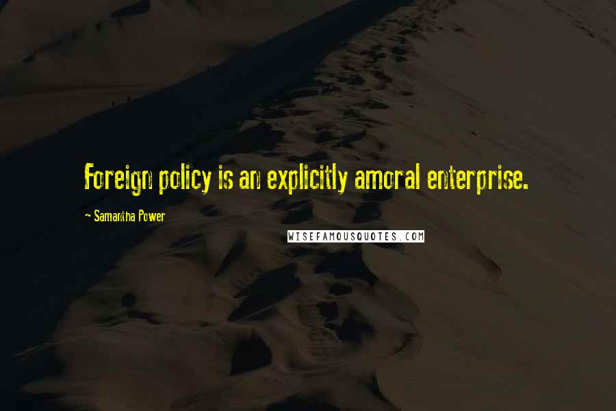 Samantha Power quotes: Foreign policy is an explicitly amoral enterprise.