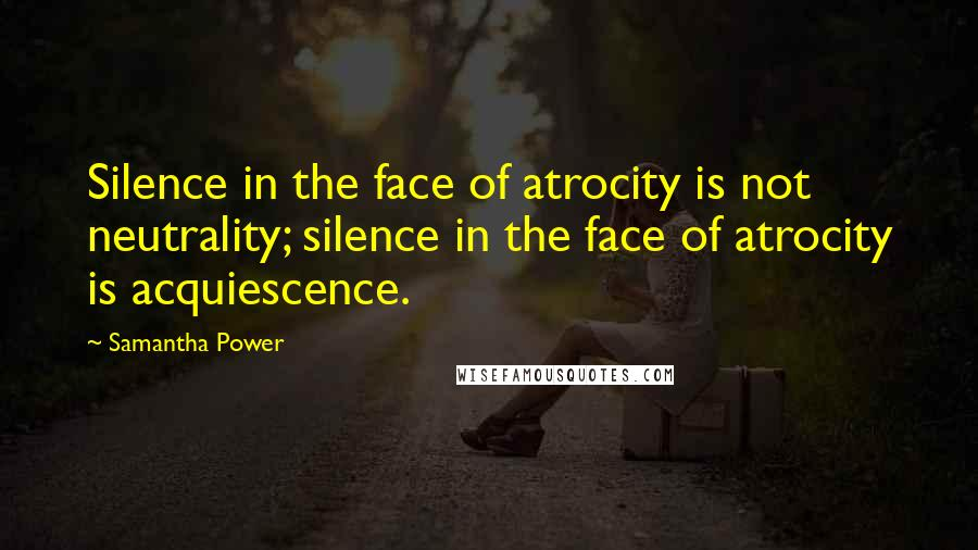 Samantha Power quotes: Silence in the face of atrocity is not neutrality; silence in the face of atrocity is acquiescence.