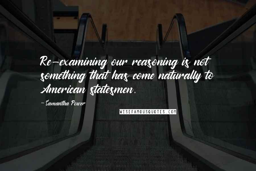 Samantha Power quotes: Re-examining our reasoning is not something that has come naturally to American statesmen.