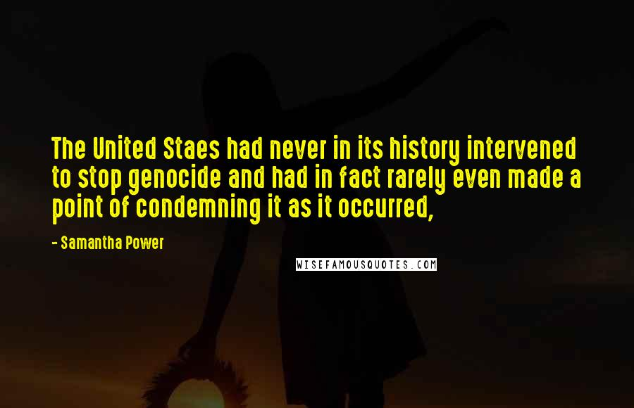 Samantha Power quotes: The United Staes had never in its history intervened to stop genocide and had in fact rarely even made a point of condemning it as it occurred,