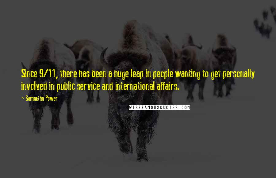 Samantha Power quotes: Since 9/11, there has been a huge leap in people wanting to get personally involved in public service and international affairs.