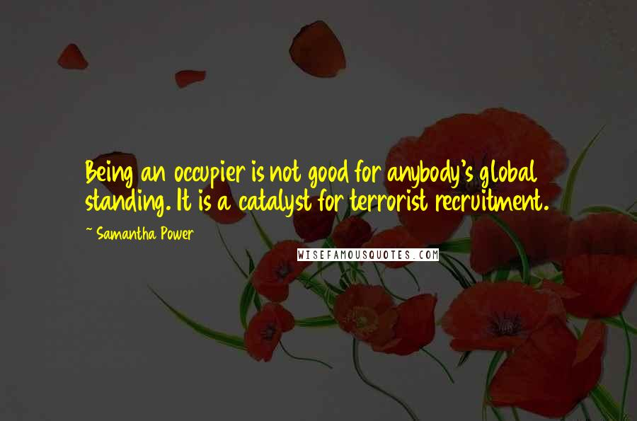Samantha Power quotes: Being an occupier is not good for anybody's global standing. It is a catalyst for terrorist recruitment.