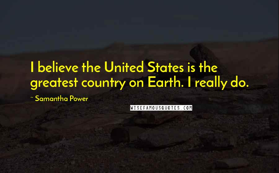 Samantha Power quotes: I believe the United States is the greatest country on Earth. I really do.
