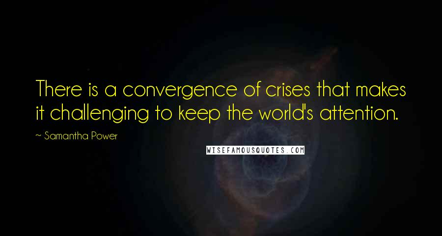 Samantha Power quotes: There is a convergence of crises that makes it challenging to keep the world's attention.