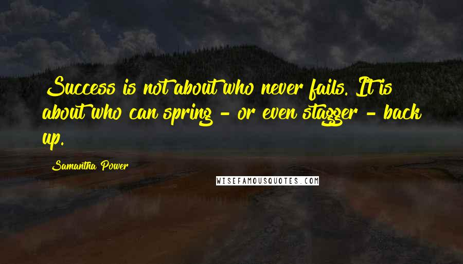 Samantha Power quotes: Success is not about who never fails. It is about who can spring - or even stagger - back up.