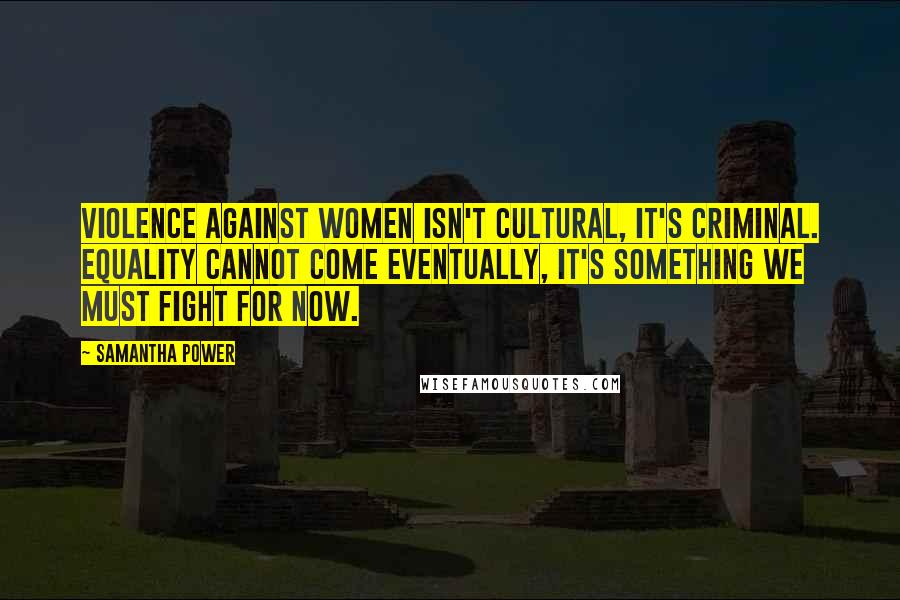 Samantha Power quotes: Violence against women isn't cultural, it's criminal. Equality cannot come eventually, it's something we must fight for now.