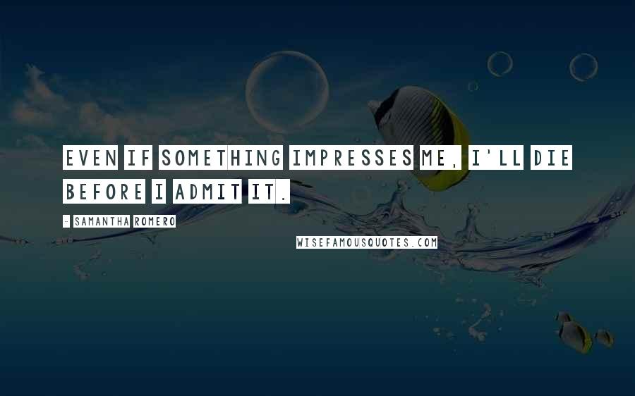 Samantha Romero quotes: Even if something impresses me, I'll die before I admit it.
