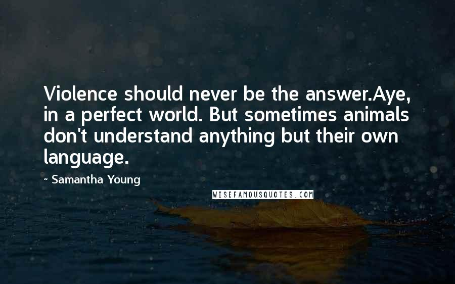 Samantha Young quotes: Violence should never be the answer.Aye, in a perfect world. But sometimes animals don't understand anything but their own language.