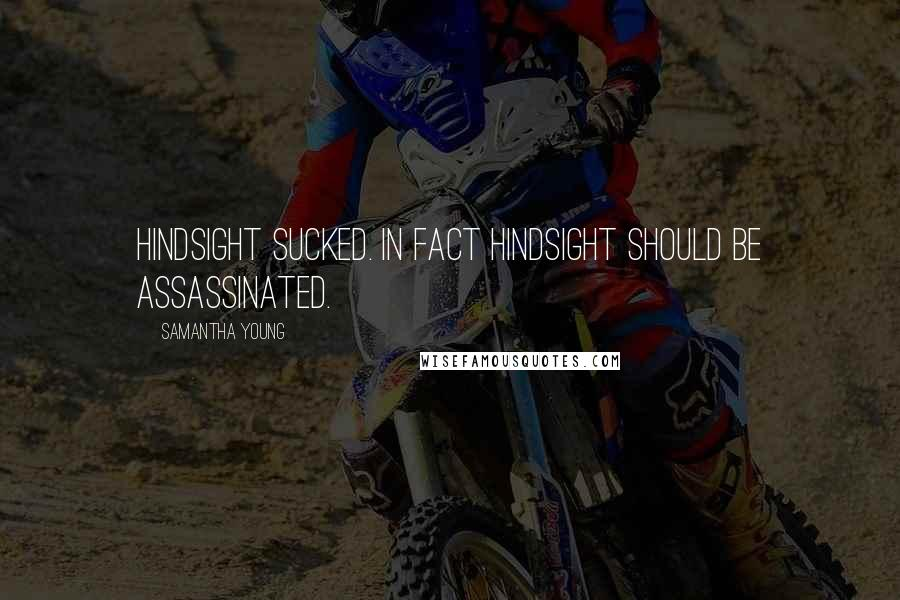 Samantha Young quotes: Hindsight sucked. In fact hindsight should be assassinated.
