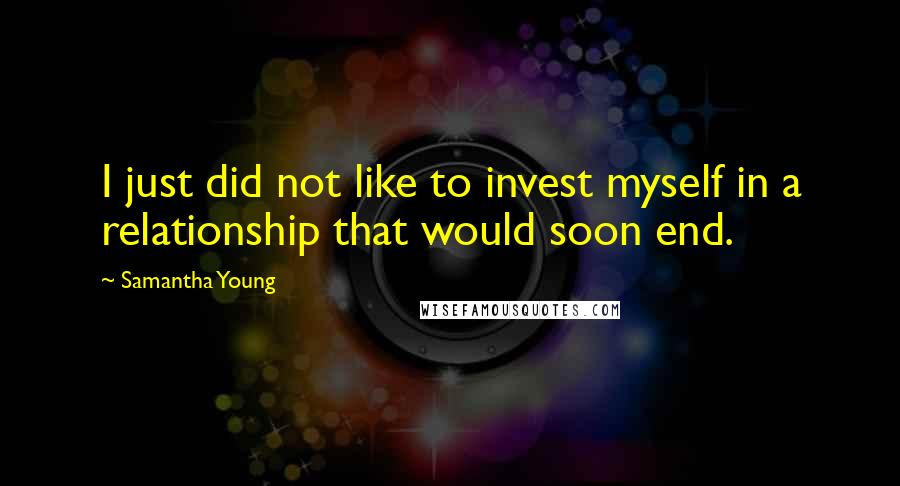 Samantha Young quotes: I just did not like to invest myself in a relationship that would soon end.