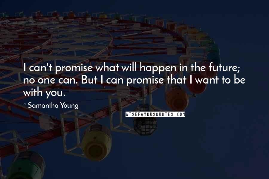 Samantha Young quotes: I can't promise what will happen in the future; no one can. But I can promise that I want to be with you.