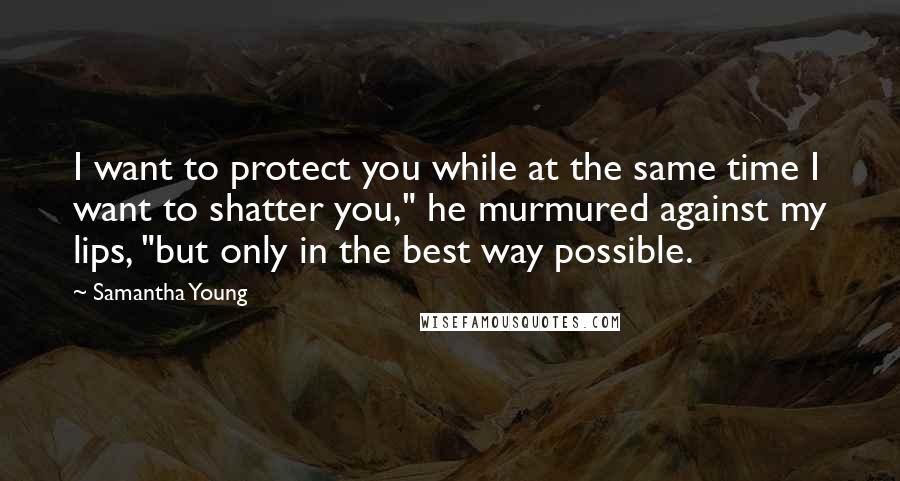 """Samantha Young quotes: I want to protect you while at the same time I want to shatter you,"""" he murmured against my lips, """"but only in the best way possible."""