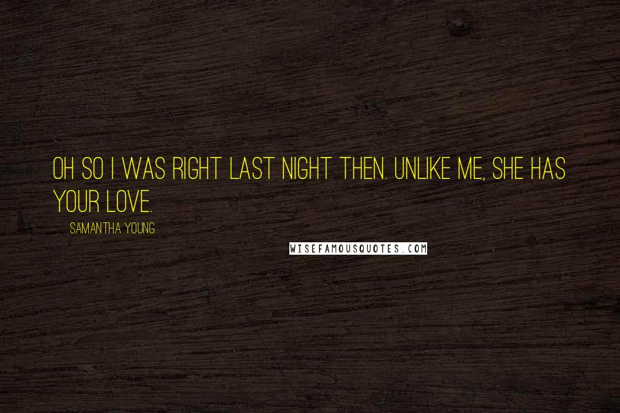 Samantha Young quotes: Oh so i was right last night then. Unlike me, she has your love.