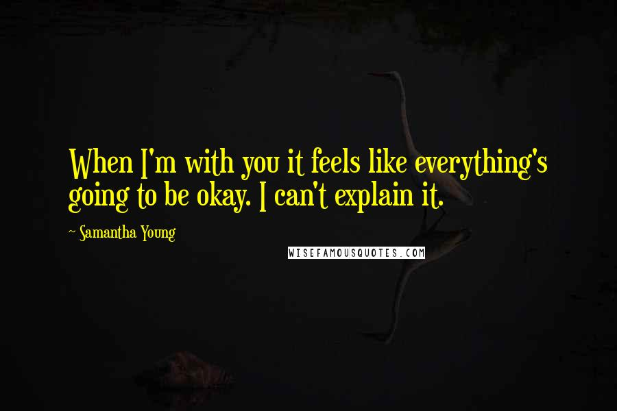 Samantha Young quotes: When I'm with you it feels like everything's going to be okay. I can't explain it.