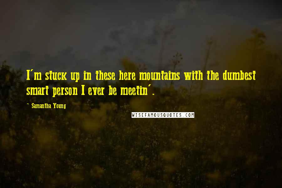 Samantha Young quotes: I'm stuck up in these here mountains with the dumbest smart person I ever be meetin'.