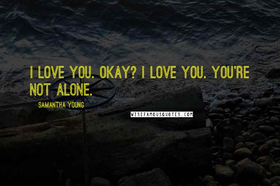 Samantha Young quotes: I love you. Okay? I love you. You're not alone.
