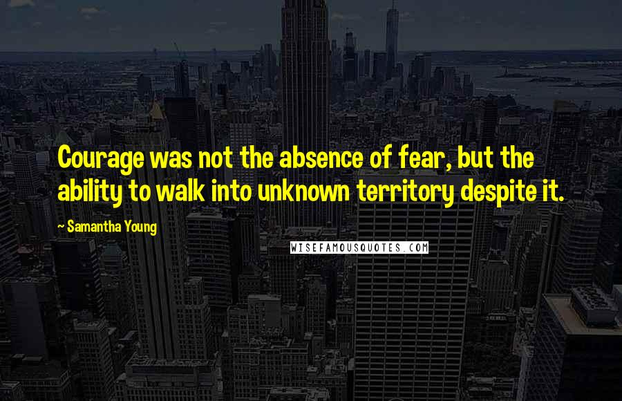 Samantha Young quotes: Courage was not the absence of fear, but the ability to walk into unknown territory despite it.