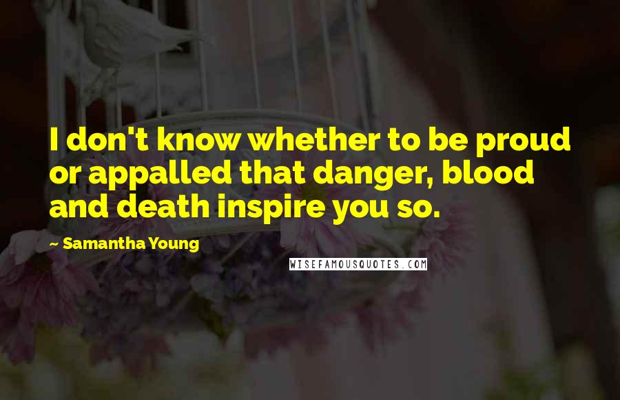 Samantha Young quotes: I don't know whether to be proud or appalled that danger, blood and death inspire you so.