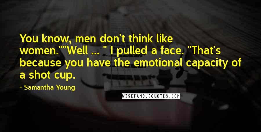 """Samantha Young quotes: You know, men don't think like women.""""""""Well ... """" I pulled a face. """"That's because you have the emotional capacity of a shot cup."""