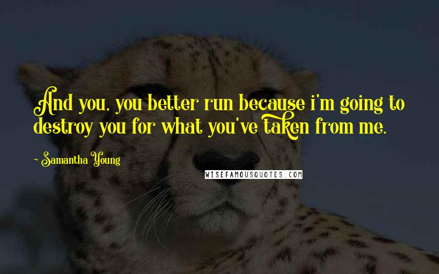 Samantha Young quotes: And you, you better run because i'm going to destroy you for what you've taken from me.