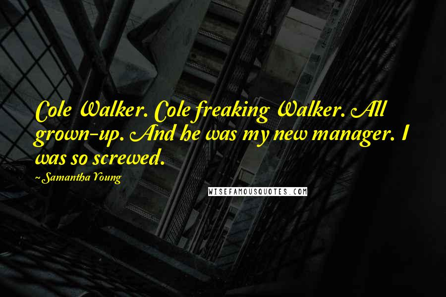 Samantha Young quotes: Cole Walker. Cole freaking Walker. All grown-up. And he was my new manager. I was so screwed.
