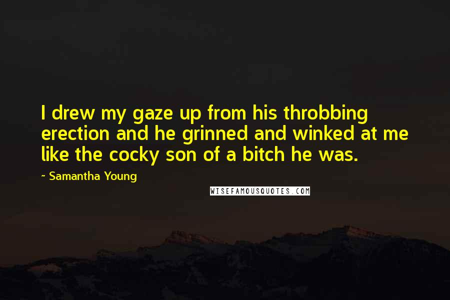 Samantha Young quotes: I drew my gaze up from his throbbing erection and he grinned and winked at me like the cocky son of a bitch he was.