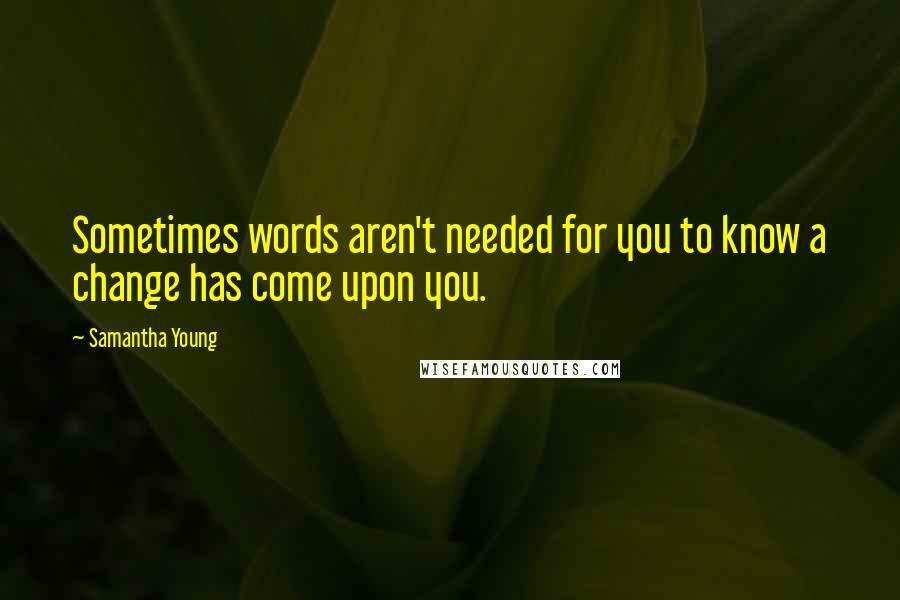 Samantha Young quotes: Sometimes words aren't needed for you to know a change has come upon you.
