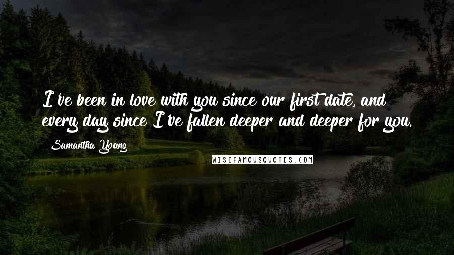Samantha Young quotes: I've been in love with you since our first date, and every day since I've fallen deeper and deeper for you.