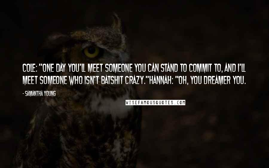 """Samantha Young quotes: Cole: """"One day you'll meet someone you can stand to commit to, and I'll meet someone who isn't batshit crazy.""""Hannah: """"Oh, you dreamer you."""