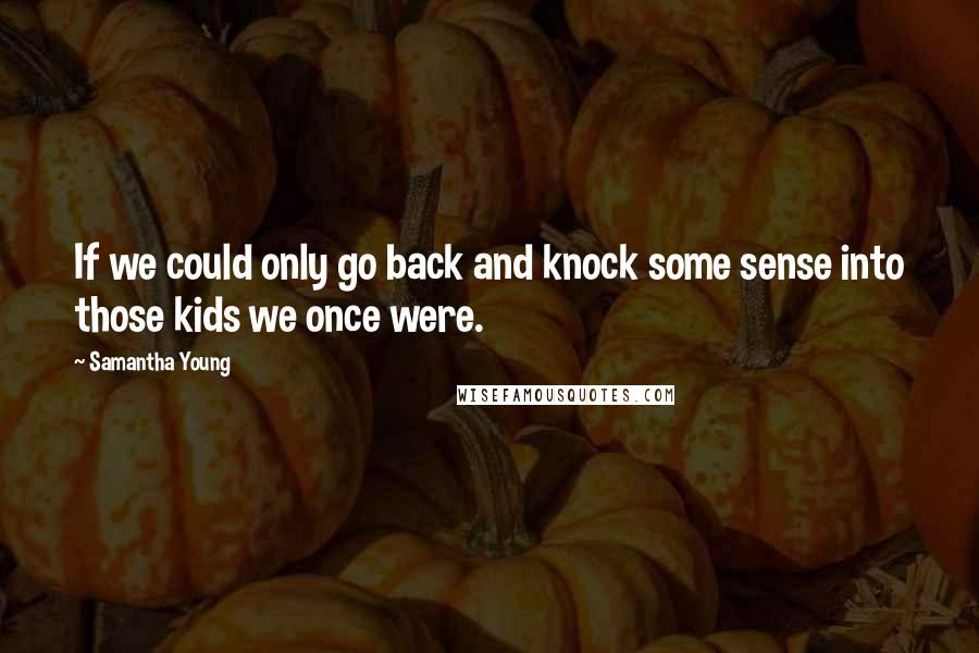 Samantha Young quotes: If we could only go back and knock some sense into those kids we once were.