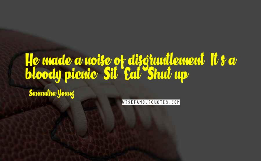 Samantha Young quotes: He made a noise of disgruntlement. It's a bloody picnic. Sit. Eat. Shut up.