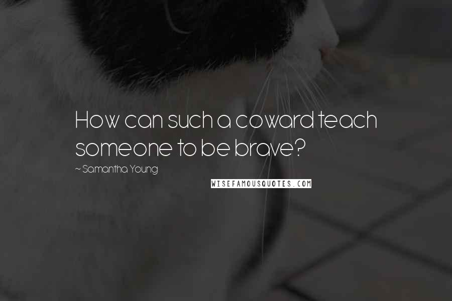Samantha Young quotes: How can such a coward teach someone to be brave?
