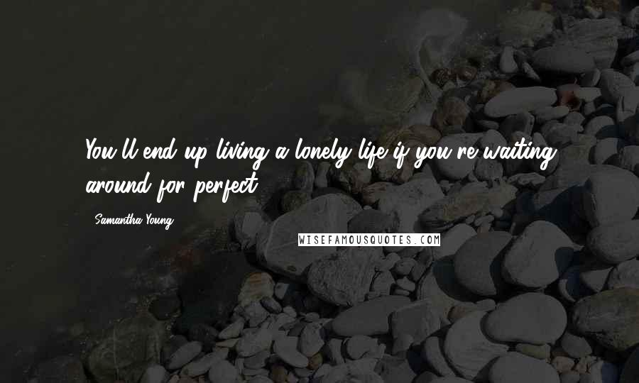 Samantha Young quotes: You'll end up living a lonely life if you're waiting around for perfect.