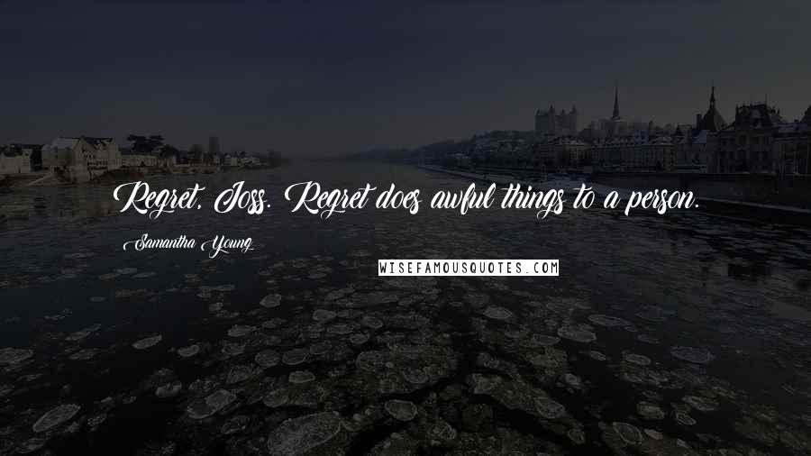 Samantha Young quotes: Regret, Joss. Regret does awful things to a person.
