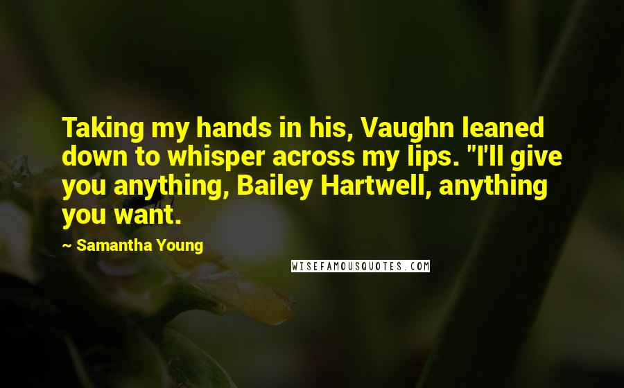 """Samantha Young quotes: Taking my hands in his, Vaughn leaned down to whisper across my lips. """"I'll give you anything, Bailey Hartwell, anything you want."""