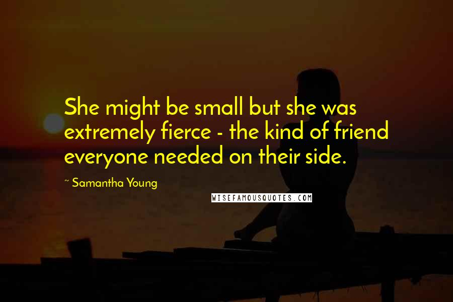 Samantha Young quotes: She might be small but she was extremely fierce - the kind of friend everyone needed on their side.