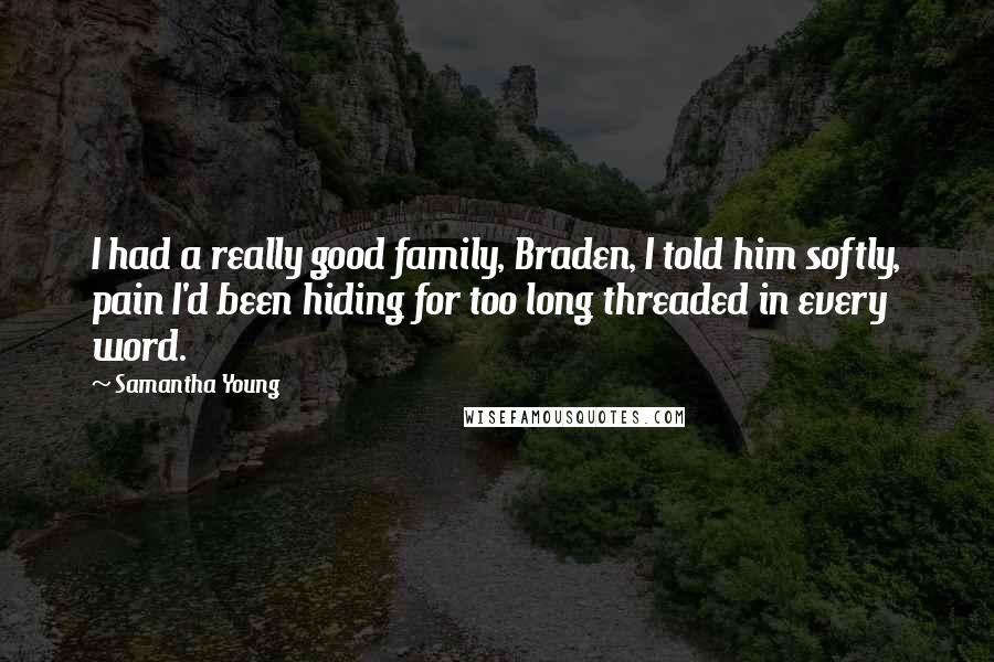 Samantha Young quotes: I had a really good family, Braden, I told him softly, pain I'd been hiding for too long threaded in every word.