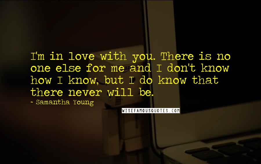 Samantha Young quotes: I'm in love with you. There is no one else for me and I don't know how I know, but I do know that there never will be.