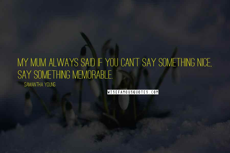 Samantha Young quotes: My mum always said if you can't say something nice, say something memorable.