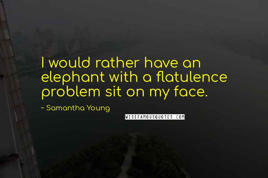 Samantha Young quotes: I would rather have an elephant with a flatulence problem sit on my face.